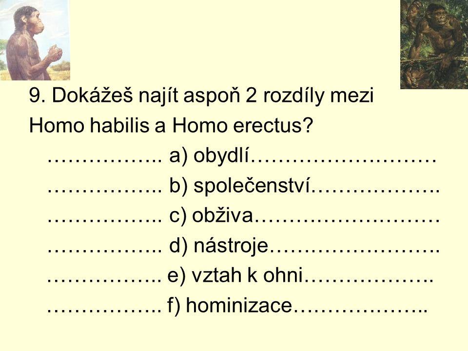 9. Dokážeš najít aspoň 2 rozdíly mezi Homo habilis a Homo erectus? ……………..a) obydlí……………………… ……………..b) společenství………………. ……………..c) obživa……………………… …