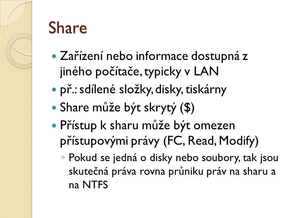 Share Zařízení nebo informace dostupná z jiného počítače, typicky v LAN př.: sdílené složky, disky, tiskárny Share může být skrytý ($) Přístup k sharu může být omezen přístupovými právy (FC, Read, Modify) ◦ Pokud se jedná o disky nebo soubory, tak jsou skutečná práva rovna průniku práv na sharu a na NTFS