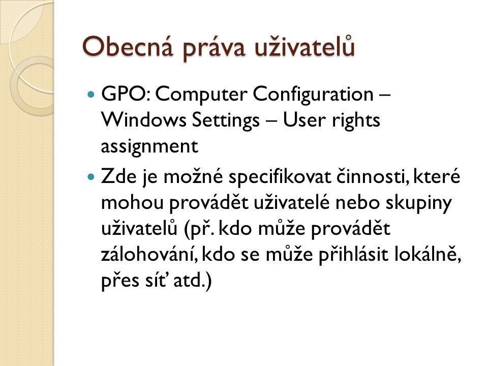 Obecná práva uživatelů GPO: Computer Configuration – Windows Settings – User rights assignment Zde je možné specifikovat činnosti, které mohou provádět uživatelé nebo skupiny uživatelů (př.