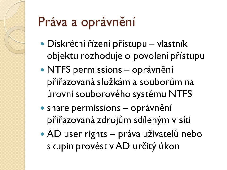 Práva a oprávnění Diskrétní řízení přístupu – vlastník objektu rozhoduje o povolení přístupu NTFS permissions – oprávnění přiřazovaná složkám a souborům na úrovni souborového systému NTFS share permissions – oprávnění přiřazovaná zdrojům sdíleným v síti AD user rights – práva uživatelů nebo skupin provést v AD určitý úkon