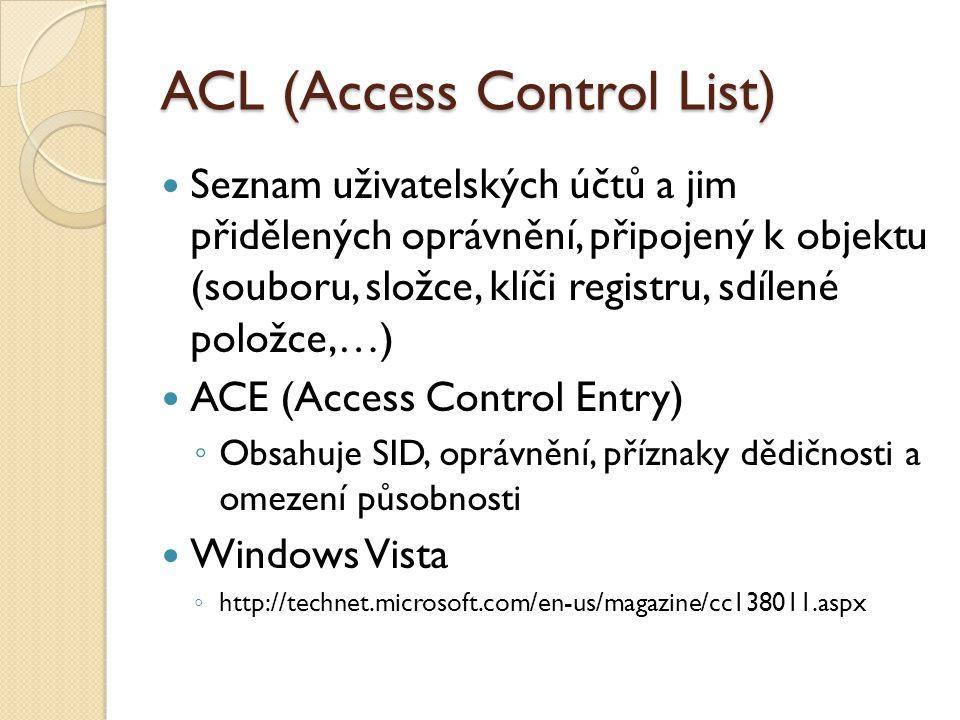 ACL (Access Control List) Seznam uživatelských účtů a jim přidělených oprávnění, připojený k objektu (souboru, složce, klíči registru, sdílené položce,…) ACE (Access Control Entry) ◦ Obsahuje SID, oprávnění, příznaky dědičnosti a omezení působnosti Windows Vista ◦ http://technet.microsoft.com/en-us/magazine/cc138011.aspx