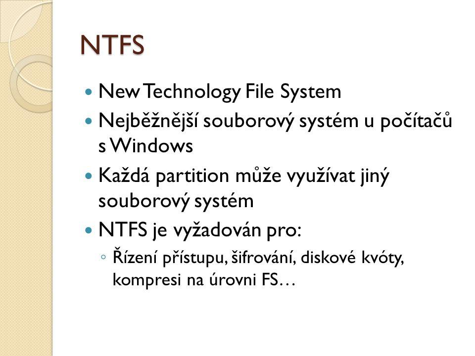 NTFS New Technology File System Nejběžnější souborový systém u počítačů s Windows Každá partition může využívat jiný souborový systém NTFS je vyžadován pro: ◦ Řízení přístupu, šifrování, diskové kvóty, kompresi na úrovni FS…