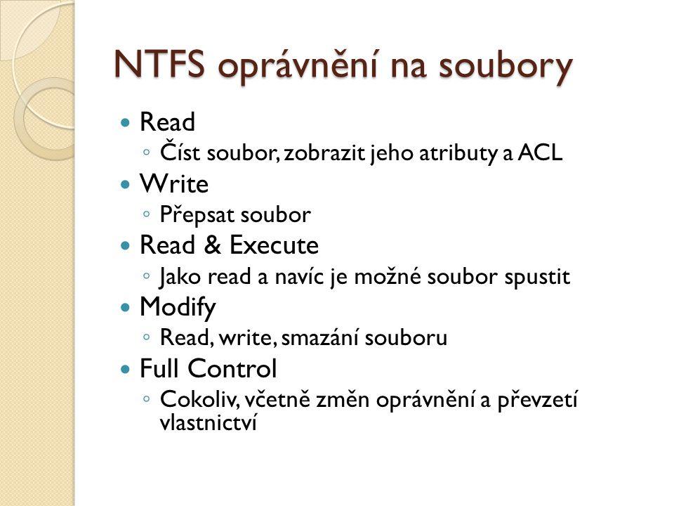 NTFS oprávnění na soubory Read ◦ Číst soubor, zobrazit jeho atributy a ACL Write ◦ Přepsat soubor Read & Execute ◦ Jako read a navíc je možné soubor spustit Modify ◦ Read, write, smazání souboru Full Control ◦ Cokoliv, včetně změn oprávnění a převzetí vlastnictví