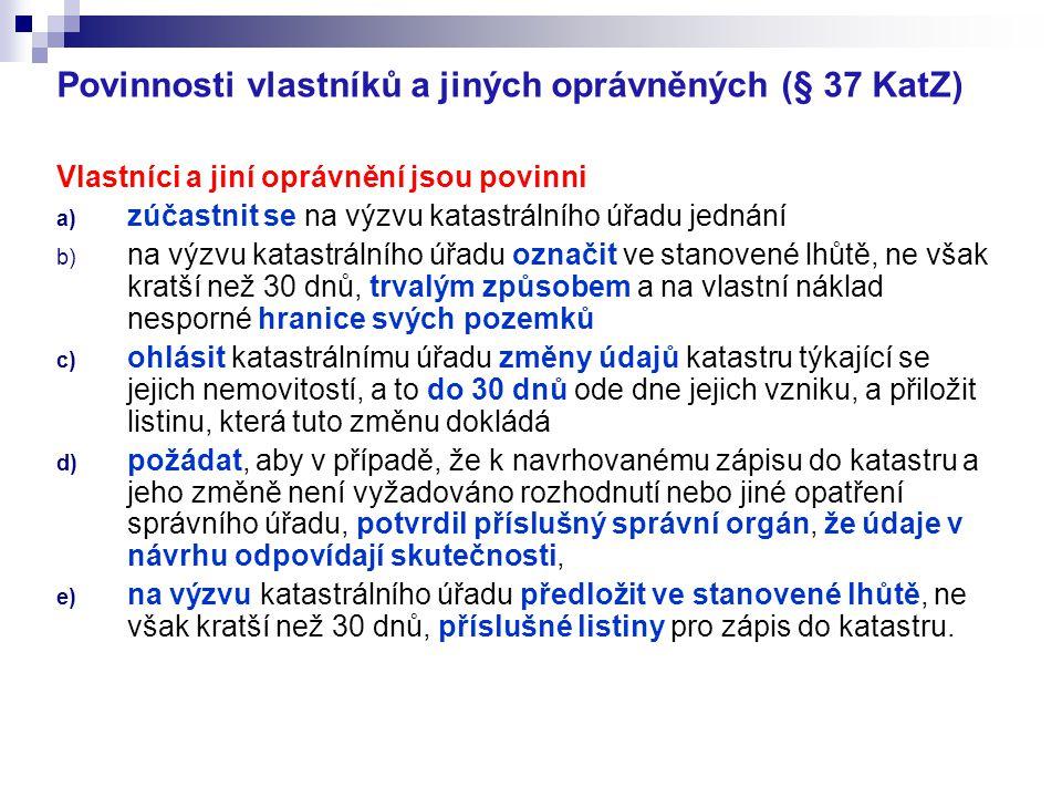 Povinnosti vlastníků a jiných oprávněných (§ 37 KatZ) Vlastníci a jiní oprávnění jsou povinni a) zúčastnit se na výzvu katastrálního úřadu jednání b)