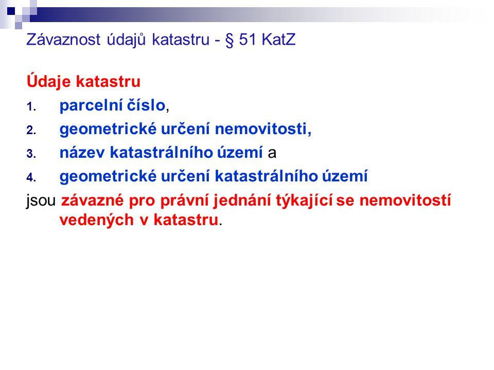 Závaznost údajů katastru - § 51 KatZ Údaje katastru 1. parcelní číslo, 2. geometrické určení nemovitosti, 3. název katastrálního území a 4. geometrick