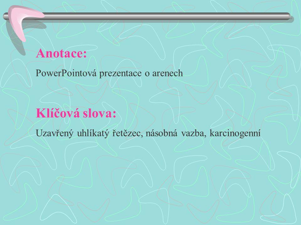 Anotace: PowerPointová prezentace o arenech Klíčová slova: Uzavřený uhlíkatý řetězec, násobná vazba, karcinogenní
