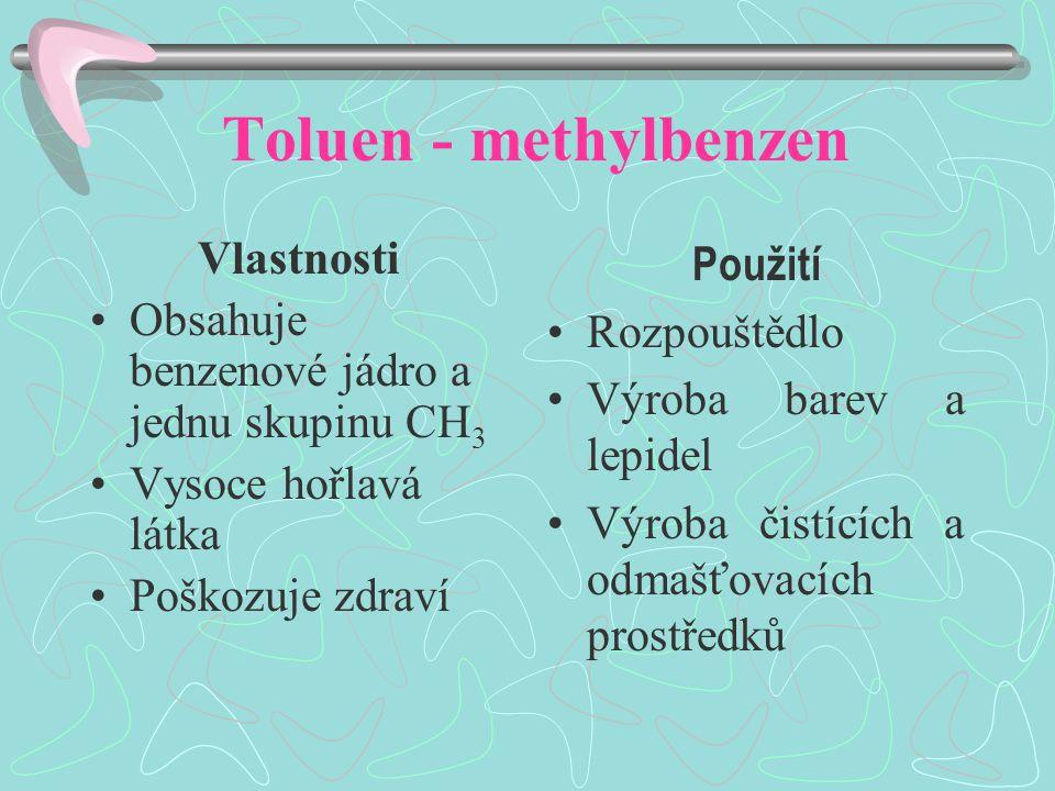 Toluen - methylbenzen Vlastnosti Obsahuje benzenové jádro a jednu skupinu CH 3 Vysoce hořlavá látka Poškozuje zdraví Použití Rozpouštědlo Výroba barev a lepidel Výroba čistících a odmašťovacích prostředků