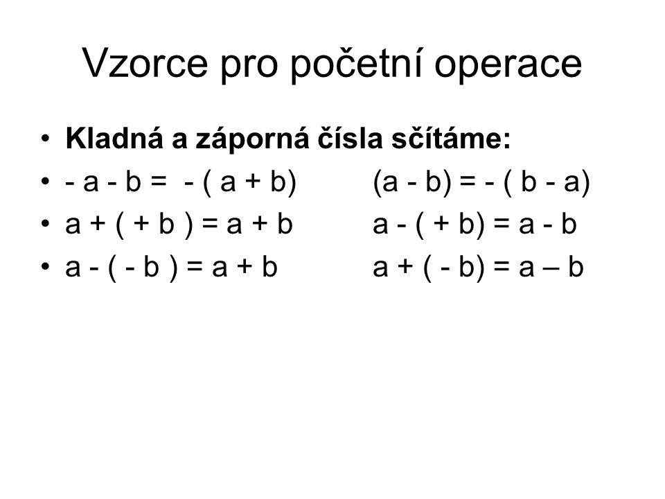 Vzorce pro početní operace Kladná a záporná čísla sčítáme: - a - b = - ( a + b)(a - b) = - ( b - a) a + ( + b ) = a + ba - ( + b) = a - b a - ( - b )