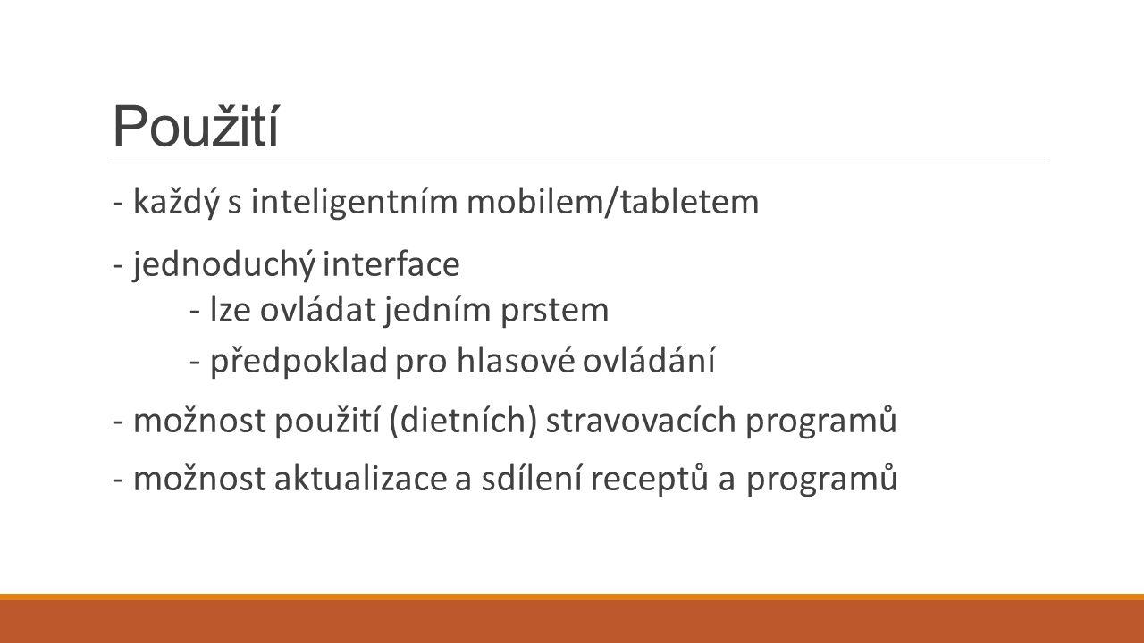 Použití - každý s inteligentním mobilem/tabletem - jednoduchý interface - lze ovládat jedním prstem - předpoklad pro hlasové ovládání - možnost použití (dietních) stravovacích programů - možnost aktualizace a sdílení receptů a programů