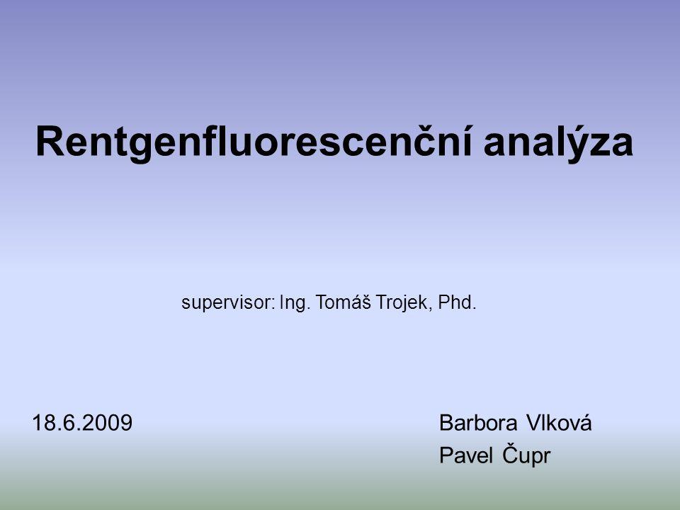 Rentgenfluorescenční analýza 18.6.2009Barbora Vlková Pavel Čupr supervisor: Ing. Tomáš Trojek, Phd.