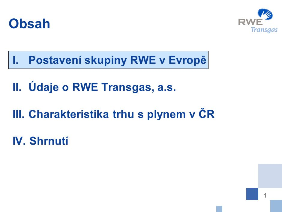 1 Obsah I. Postavení skupiny RWE v Evropě II. Údaje o RWE Transgas, a.s. III. Charakteristika trhu s plynem v ČR IV. Shrnutí