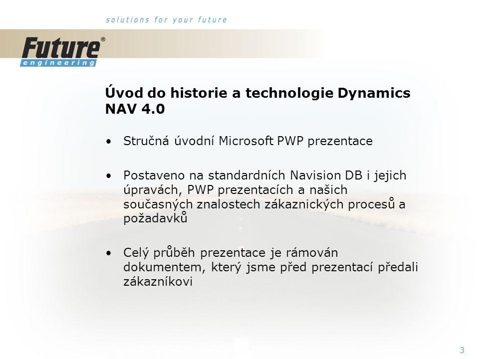 3 Úvod do historie a technologie Dynamics NAV 4.0 Stručná úvodní Microsoft PWP prezentace Postaveno na standardních Navision DB i jejich úpravách, PWP prezentacích a našich současných znalostech zákaznických procesů a požadavků Celý průběh prezentace je rámován dokumentem, který jsme před prezentací předali zákazníkovi