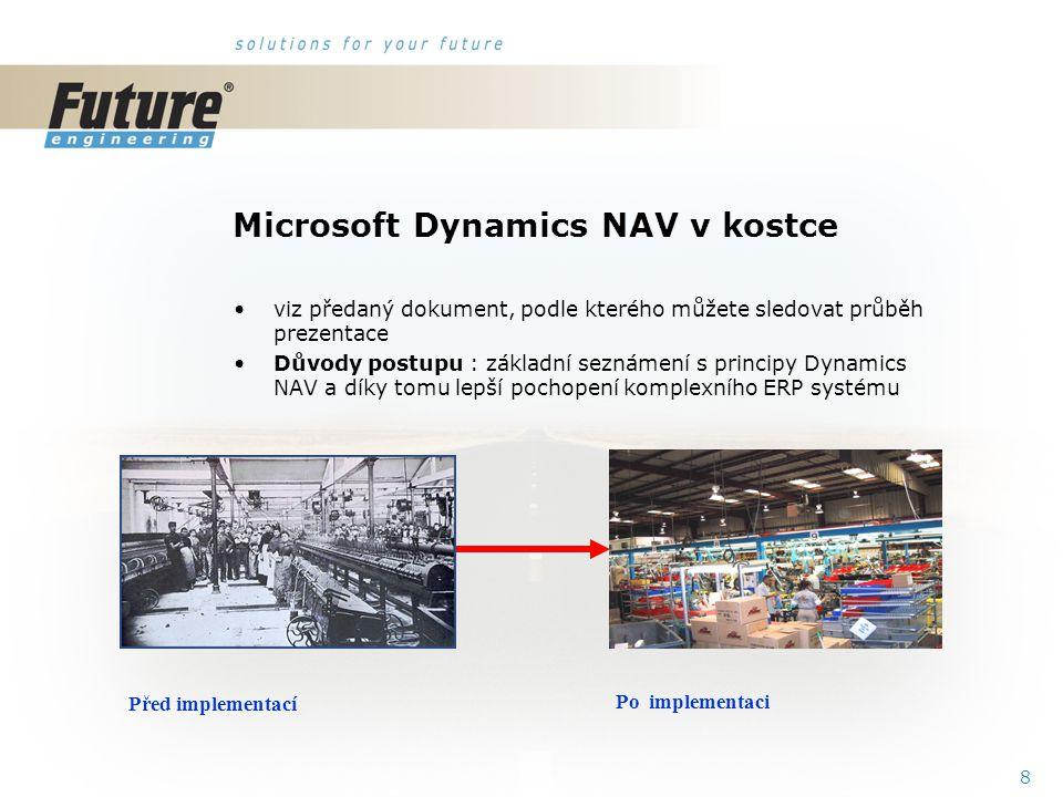 8 Microsoft Dynamics NAV v kostce viz předaný dokument, podle kterého můžete sledovat průběh prezentace Důvody postupu : základní seznámení s principy Dynamics NAV a díky tomu lepší pochopení komplexního ERP systému Před implementací Po implementaci