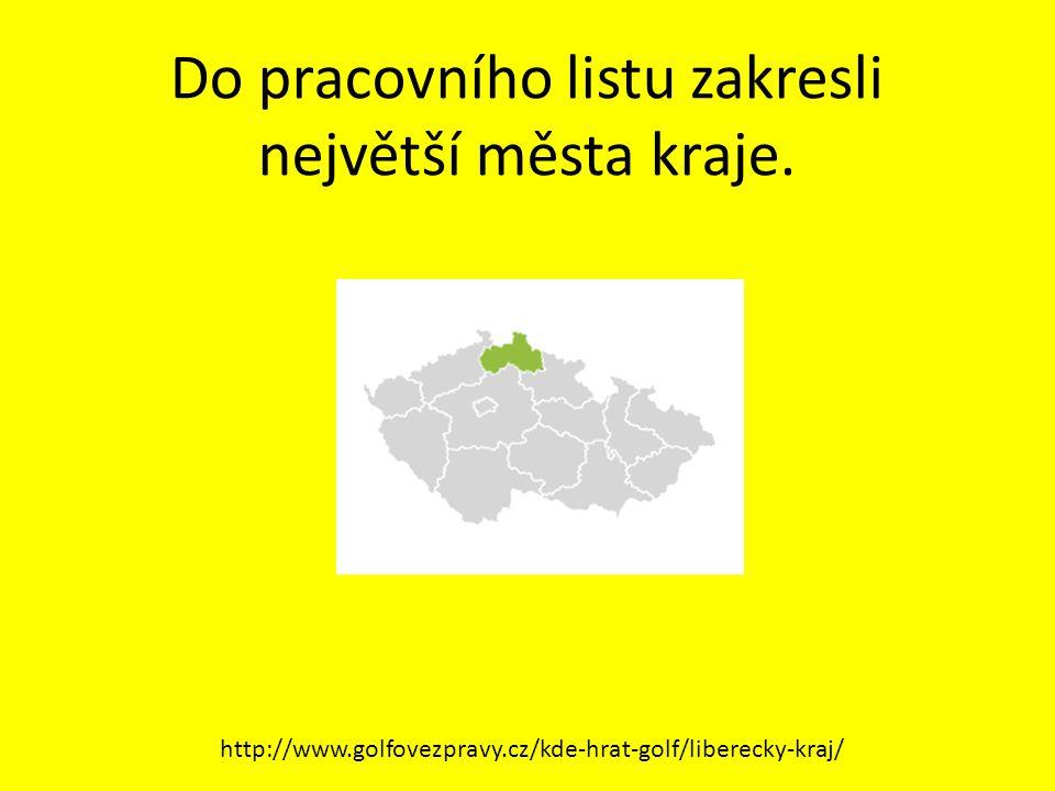 Do pracovního listu zakresli největší města kraje. http://www.golfovezpravy.cz/kde-hrat-golf/liberecky-kraj/