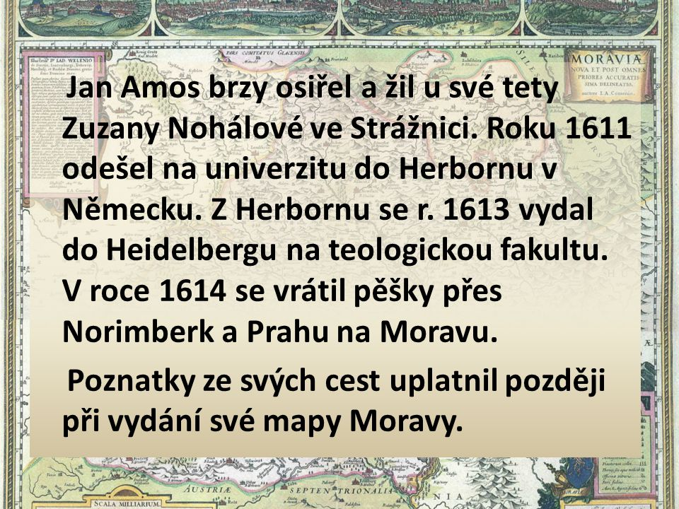 Jan Amos brzy osiřel a žil u své tety Zuzany Nohálové ve Strážnici. Roku 1611 odešel na univerzitu do Herbornu v Německu. Z Herbornu se r. 1613 vydal