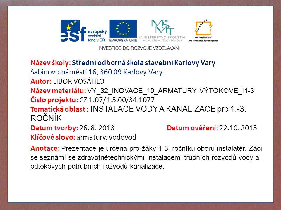 Název školy: Střední odborná škola stavební Karlovy Vary Sabinovo náměstí 16, 360 09 Karlovy Vary Autor: LIBOR VOSÁHLO Název materiálu: VY_32_INOVACE_10_ARMATURY VÝTOKOVÉ_I1-3 Číslo projektu: CZ 1.07/1.5.00/34.1077 Tematická oblast : INSTALACE VODY A KANALIZACE pro 1.-3.