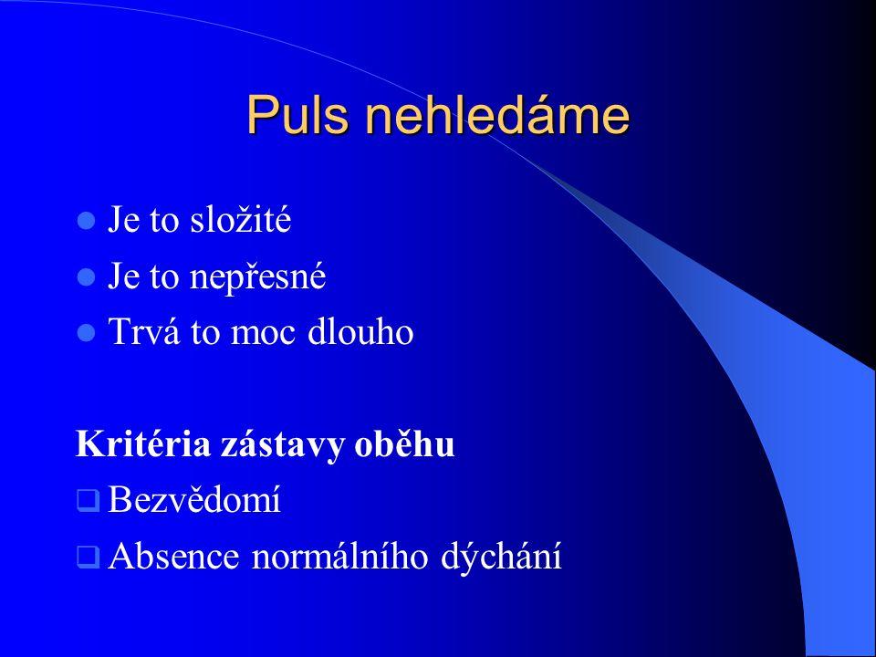 Puls nehledáme Je to složité Je to nepřesné Trvá to moc dlouho Kritéria zástavy oběhu  Bezvědomí  Absence normálního dýchání