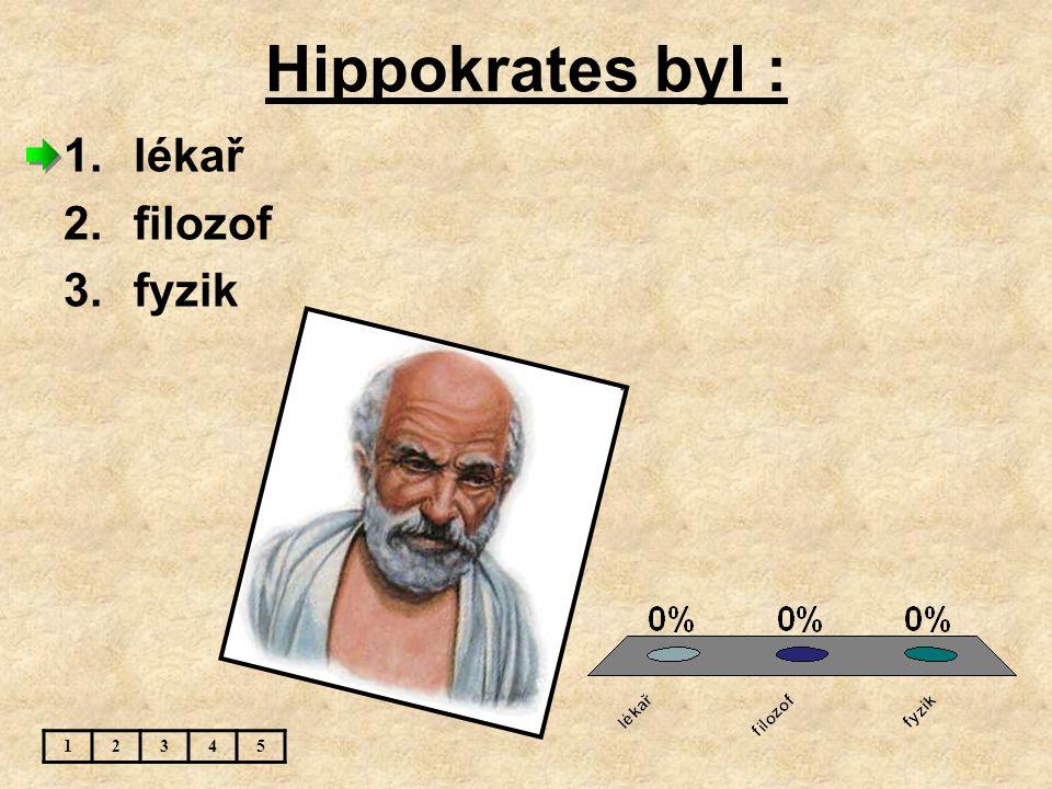Hippokrates byl : 12345 1.lékař 2.filozof 3.fyzik