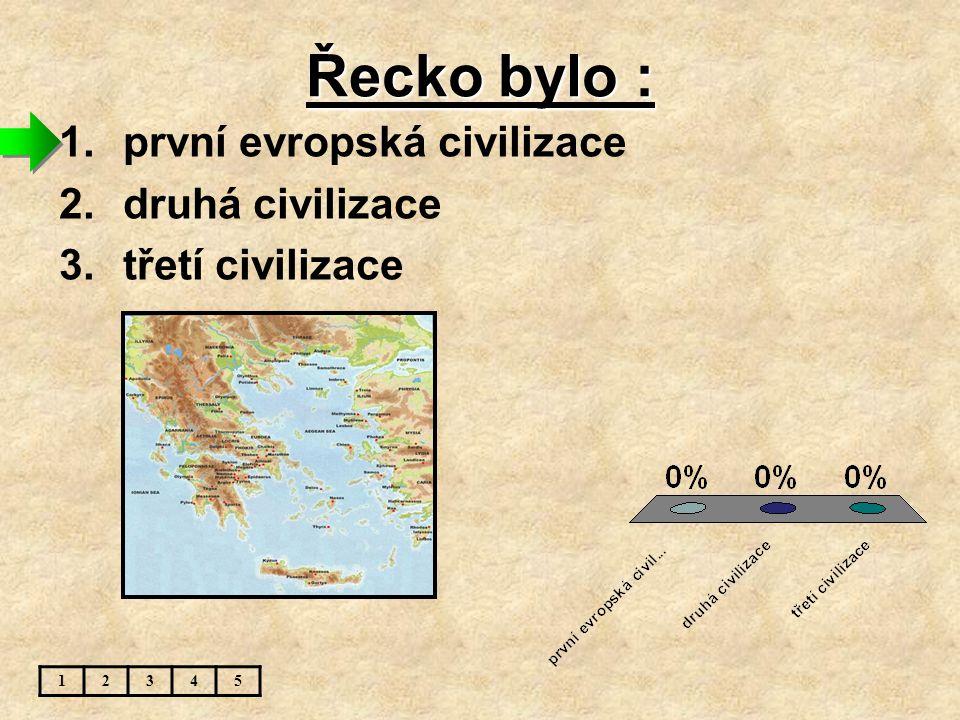 Řecko bylo : 1.první evropská civilizace 2.druhá civilizace 3.třetí civilizace 12345