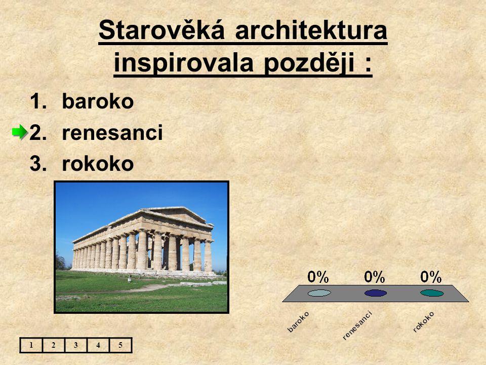 Starověká architektura inspirovala později : 12345 1.baroko 2.renesanci 3.rokoko