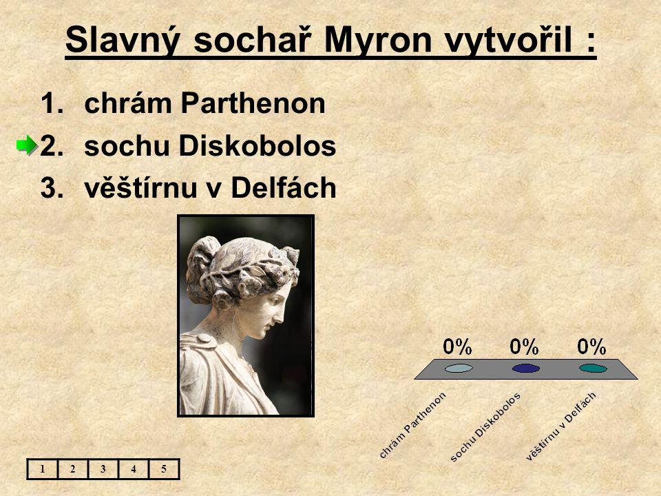 Slavný sochař Myron vytvořil : 1.chrám Parthenon 2.sochu Diskobolos 3.věštírnu v Delfách 12345