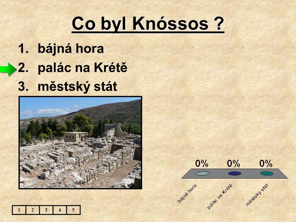 Co byl Knóssos ? 1.bájná hora 2.palác na Krétě 3.městský stát 12345