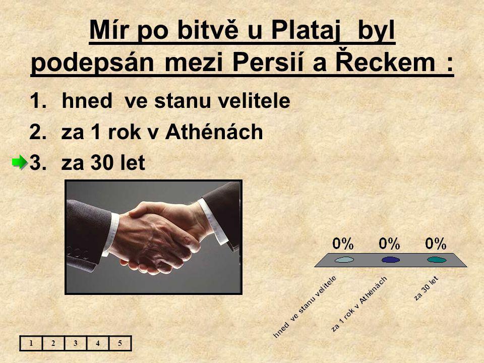 Mír po bitvě u Plataj byl podepsán mezi Persií a Řeckem : 12345 1.hned ve stanu velitele 2.za 1 rok v Athénách 3.za 30 let