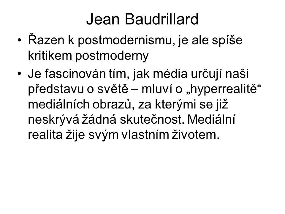 """Jean Baudrillard Řazen k postmodernismu, je ale spíše kritikem postmoderny Je fascinován tím, jak média určují naši představu o světě – mluví o """"hyperrealitě mediálních obrazů, za kterými se již neskrývá žádná skutečnost."""