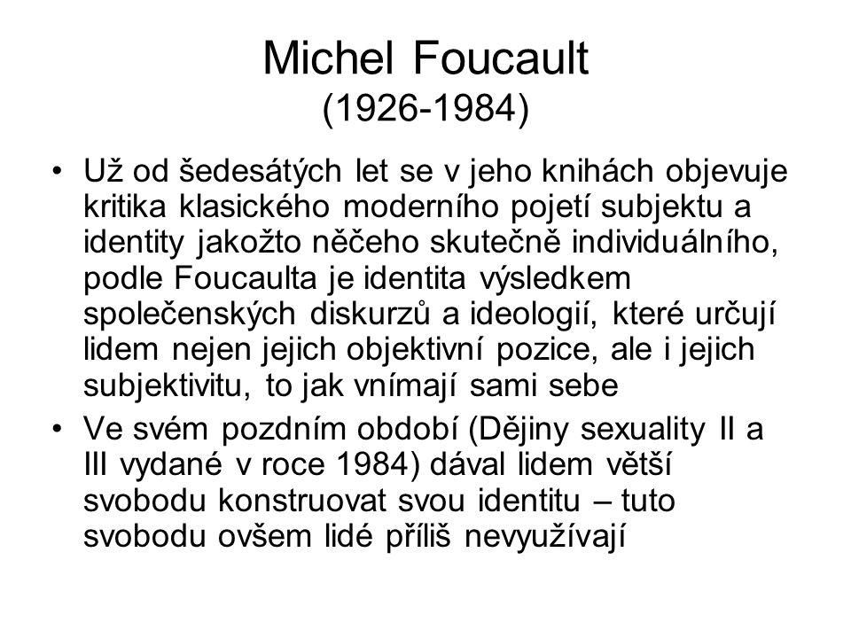 Michel Foucault (1926-1984) Už od šedesátých let se v jeho knihách objevuje kritika klasického moderního pojetí subjektu a identity jakožto něčeho sku