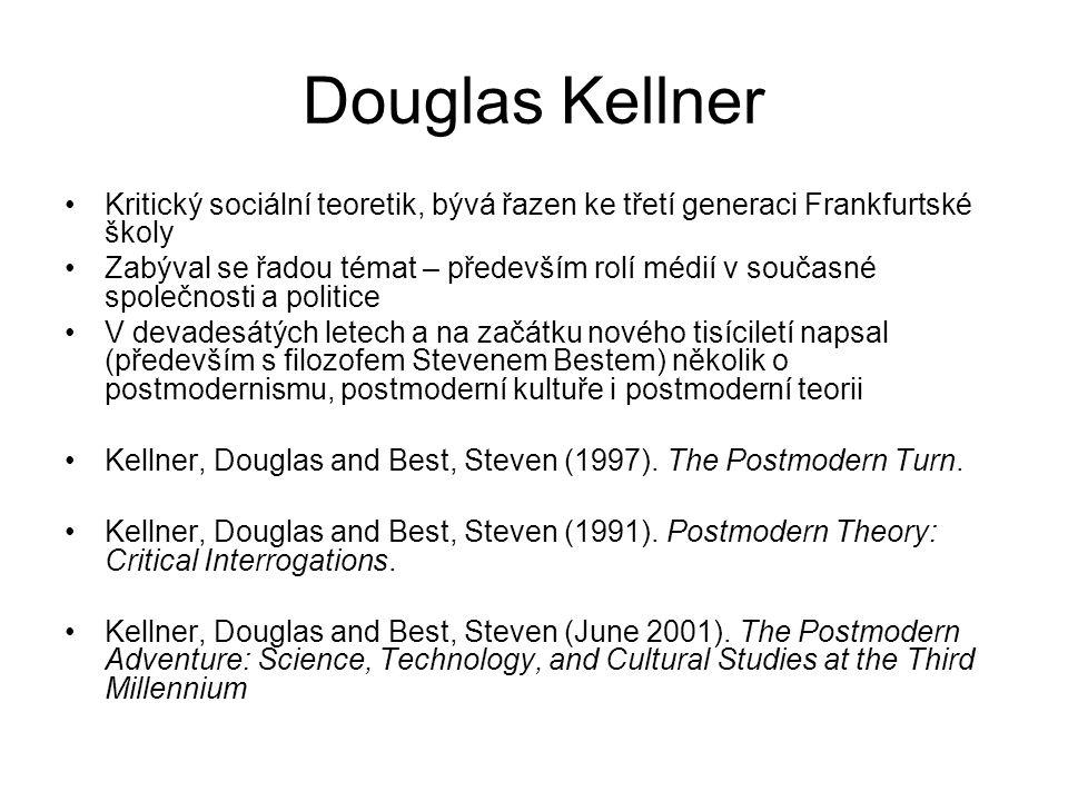 Douglas Kellner Kritický sociální teoretik, bývá řazen ke třetí generaci Frankfurtské školy Zabýval se řadou témat – především rolí médií v současné společnosti a politice V devadesátých letech a na začátku nového tisíciletí napsal (především s filozofem Stevenem Bestem) několik o postmodernismu, postmoderní kultuře i postmoderní teorii Kellner, Douglas and Best, Steven (1997).