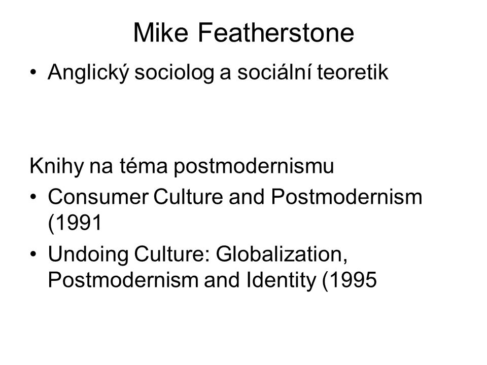 Mike Featherstone Anglický sociolog a sociální teoretik Knihy na téma postmodernismu Consumer Culture and Postmodernism (1991 Undoing Culture: Globalization, Postmodernism and Identity (1995