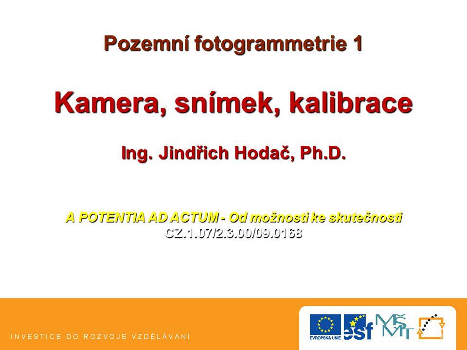 Pozemní fotogrammetrie 1 Kamera, snímek, kalibrace Ing. Jindřich Hodač, Ph.D. A POTENTIA AD ACTUM - Od možnosti ke skutečnosti CZ.1.07/2.3.00/09.0168