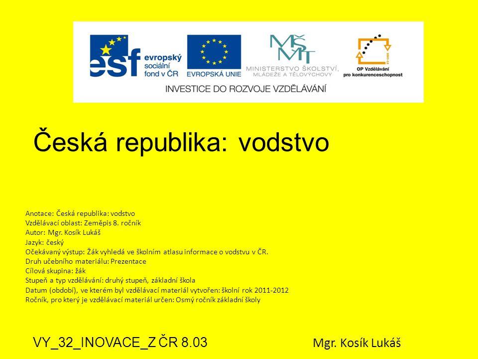 Česká republika: vodstvo VY_32_INOVACE_Z ČR 8.03 Mgr. Kosík Lukáš Anotace: Česká republika: vodstvo Vzdělávací oblast: Zeměpis 8. ročník Autor: Mgr. K