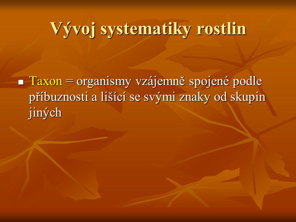 Vývoj systematiky rostlin Taxon = organismy vzájemně spojené podle příbuznosti a lišící se svými znaky od skupin jiných Taxon = organismy vzájemně spo