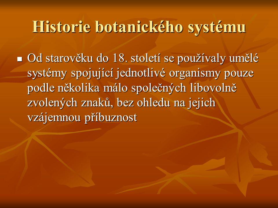Historie botanického systému Od starověku do 18. století se používaly umělé systémy spojující jednotlivé organismy pouze podle několika málo společnýc