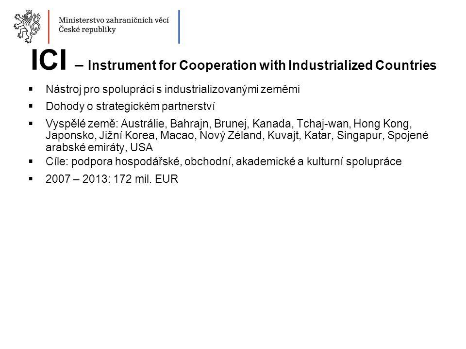 ICI – Instrument for Cooperation with Industrialized Countries  Nástroj pro spolupráci s industrializovanými zeměmi  Dohody o strategickém partnerství  Vyspělé země: Austrálie, Bahrajn, Brunej, Kanada, Tchaj-wan, Hong Kong, Japonsko, Jižní Korea, Macao, Nový Zéland, Kuvajt, Katar, Singapur, Spojené arabské emiráty, USA  Cíle: podpora hospodářské, obchodní, akademické a kulturní spolupráce  2007 – 2013: 172 mil.