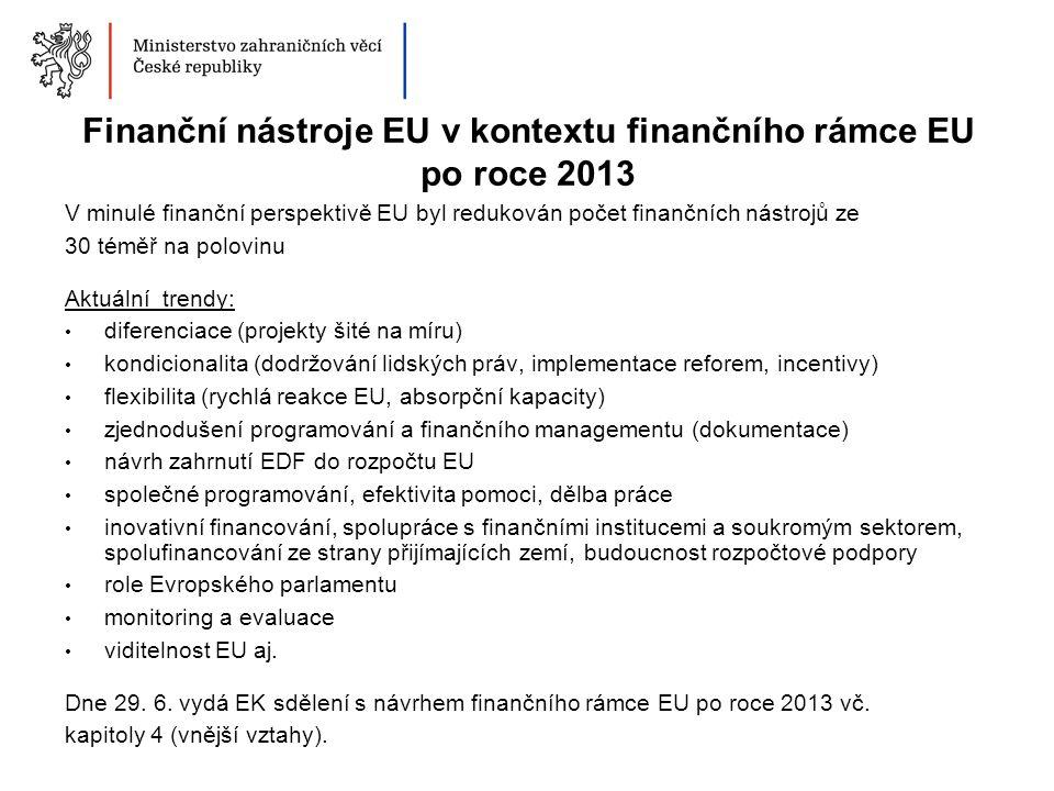Finanční nástroje EU v kontextu finančního rámce EU po roce 2013 V minulé finanční perspektivě EU byl redukován počet finančních nástrojů ze 30 téměř na polovinu Aktuální trendy: diferenciace (projekty šité na míru) kondicionalita (dodržování lidských práv, implementace reforem, incentivy) flexibilita (rychlá reakce EU, absorpční kapacity) zjednodušení programování a finančního managementu (dokumentace) návrh zahrnutí EDF do rozpočtu EU společné programování, efektivita pomoci, dělba práce inovativní financování, spolupráce s finančními institucemi a soukromým sektorem, spolufinancování ze strany přijímajících zemí, budoucnost rozpočtové podpory role Evropského parlamentu monitoring a evaluace viditelnost EU aj.