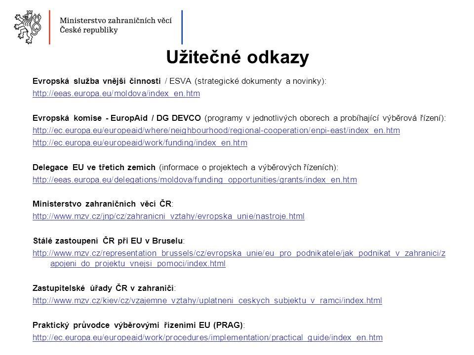 Užitečné odkazy Evropská služba vnější činnosti / ESVA (strategické dokumenty a novinky): http://eeas.europa.eu/moldova/index_en.htm Evropská komise - EuropAid / DG DEVCO (programy v jednotlivých oborech a probíhající výběrová řízení): http://ec.europa.eu/europeaid/where/neighbourhood/regional-cooperation/enpi-east/index_en.htm http://ec.europa.eu/europeaid/work/funding/index_en.htm Delegace EU ve třetích zemích (informace o projektech a výběrových řízeních): http://eeas.europa.eu/delegations/moldova/funding_opportunities/grants/index_en.htm Ministerstvo zahraničních věcí ČR: http://www.mzv.cz/jnp/cz/zahranicni_vztahy/evropska_unie/nastroje.html Stálé zastoupení ČR při EU v Bruselu: http://www.mzv.cz/representation_brussels/cz/evropska_unie/eu_pro_podnikatele/jak_podnikat_v_zahranici/z apojeni_do_projektu_vnejsi_pomoci/index.html Zastupitelské úřady ČR v zahraničí: http://www.mzv.cz/kiev/cz/vzajemne_vztahy/uplatneni_ceskych_subjektu_v_ramci/index.html Praktický průvodce výběrovými řízeními EU (PRAG): http://ec.europa.eu/europeaid/work/procedures/implementation/practical_guide/index_en.htm