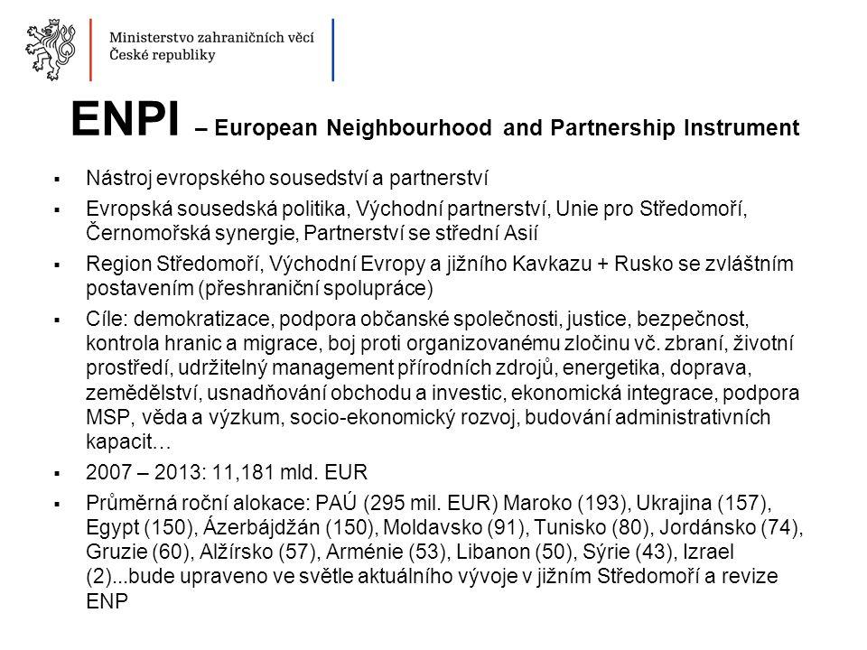 ENPI – European Neighbourhood and Partnership Instrument  Nástroj evropského sousedství a partnerství  Evropská sousedská politika, Východní partnerství, Unie pro Středomoří, Černomořská synergie, Partnerství se střední Asií  Region Středomoří, Východní Evropy a jižního Kavkazu + Rusko se zvláštním postavením (přeshraniční spolupráce)  Cíle: demokratizace, podpora občanské společnosti, justice, bezpečnost, kontrola hranic a migrace, boj proti organizovanému zločinu vč.