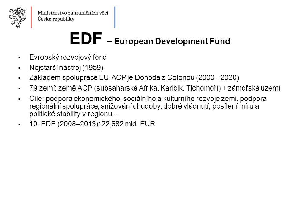 EDF – European Development Fund  Evropský rozvojový fond  Nejstarší nástroj (1959)  Základem spolupráce EU-ACP je Dohoda z Cotonou (2000 - 2020)  79 zemí: země ACP (subsaharská Afrika, Karibik, Tichomoří) + zámořská území  Cíle: podpora ekonomického, sociálního a kulturního rozvoje zemí, podpora regionální spolupráce, snižování chudoby, dobré vládnutí, posílení míru a politické stability v regionu…  10.