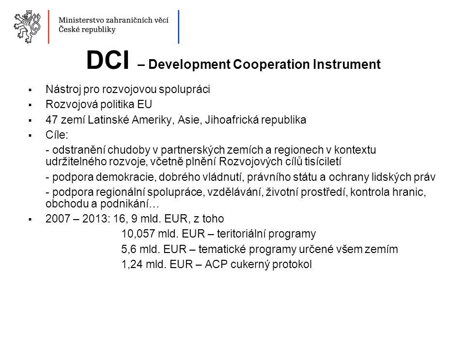 DCI – Development Cooperation Instrument  Nástroj pro rozvojovou spolupráci  Rozvojová politika EU  47 zemí Latinské Ameriky, Asie, Jihoafrická republika  Cíle: - odstranění chudoby v partnerských zemích a regionech v kontextu udržitelného rozvoje, včetně plnění Rozvojových cílů tisíciletí - podpora demokracie, dobrého vládnutí, právního státu a ochrany lidských práv - podpora regionální spolupráce, vzdělávání, životní prostředí, kontrola hranic, obchodu a podnikání…  2007 – 2013: 16, 9 mld.