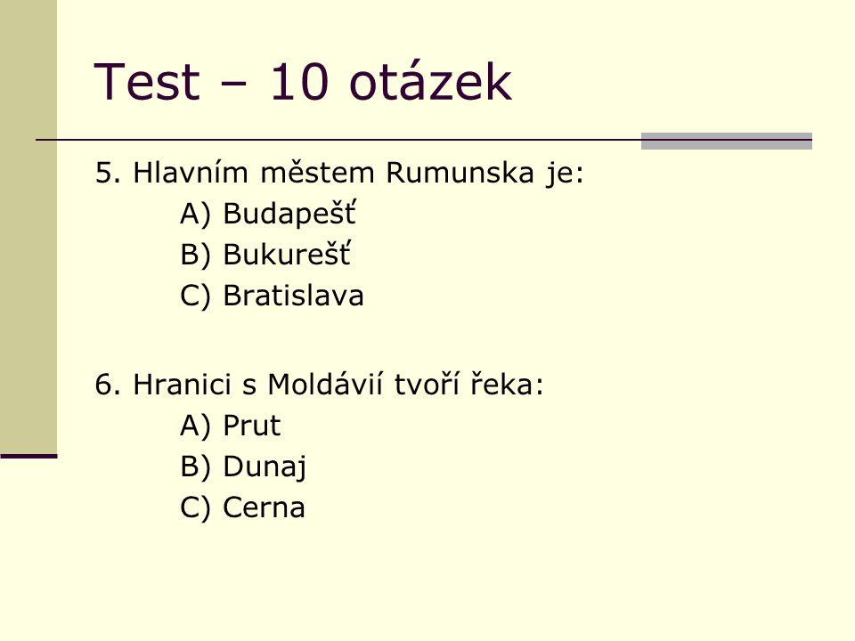 Test – 10 otázek 5. Hlavním městem Rumunska je: A) Budapešť B) Bukurešť C) Bratislava 6.