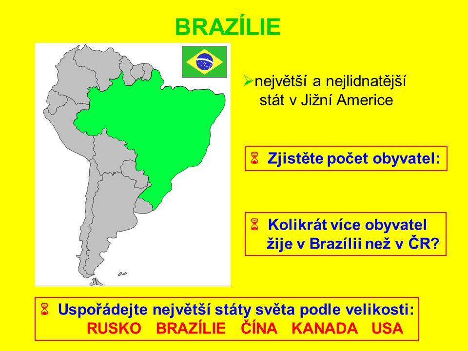 BRAZÍLIE  největší a nejlidnatější stát v Jižní Americe  Zjistěte počet obyvatel:  Kolikrát více obyvatel žije v Brazílii než v ČR?  Uspořádejte n