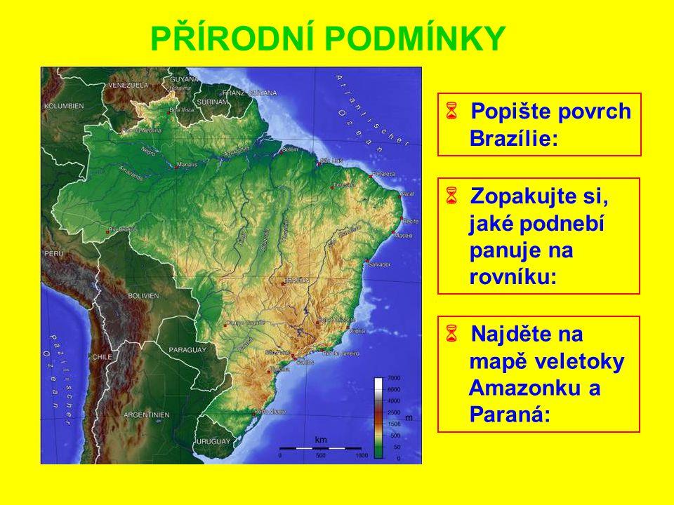 PŘÍRODNÍ PODMÍNKY  Popište povrch Brazílie:  Zopakujte si, jaké podnebí panuje na rovníku:  Najděte na mapě veletoky Amazonku a Paraná: