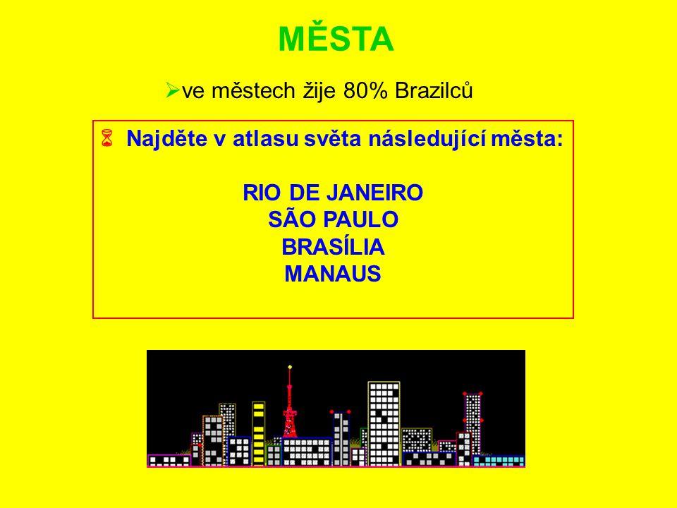 MĚSTA  Najděte v atlasu světa následující města: RIO DE JANEIRO SÃO PAULO BRASÍLIA MANAUS  ve městech žije 80% Brazilců