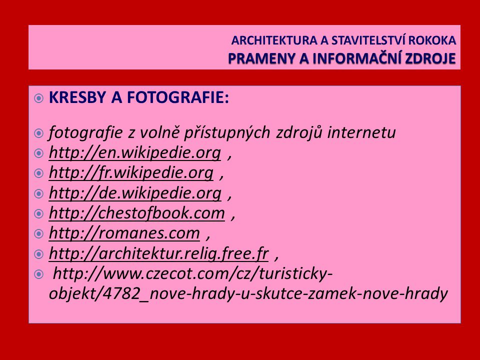  KRESBY A FOTOGRAFIE:  fotografie z volně přístupných zdrojů internetu  http://en.wikipedie.org,  http://fr.wikipedie.org,  http://de.wikipedie.org,  http://chestofbook.com,  http://romanes.com,  http://architektur.relig.free.fr,  http://www.czecot.com/cz/turisticky- objekt/4782_nove-hrady-u-skutce-zamek-nove-hrady