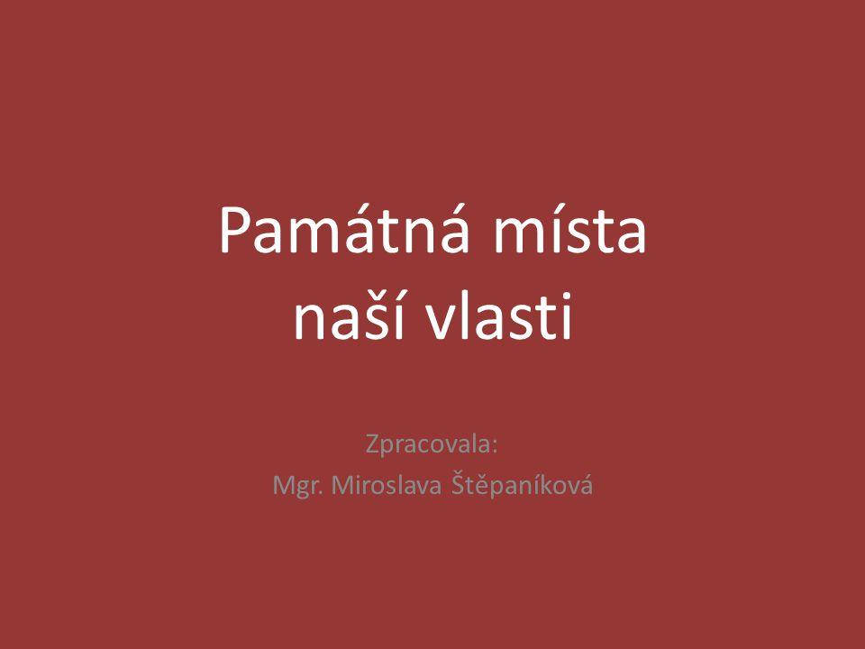 Památná místa naší vlasti Zpracovala: Mgr. Miroslava Štěpaníková