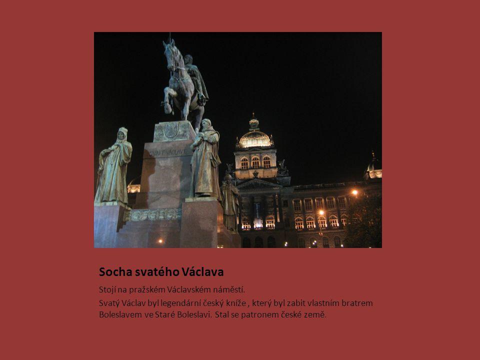 Socha svatého Václava Stojí na pražském Václavském náměstí. Svatý Václav byl legendární český kníže, který byl zabit vlastním bratrem Boleslavem ve St