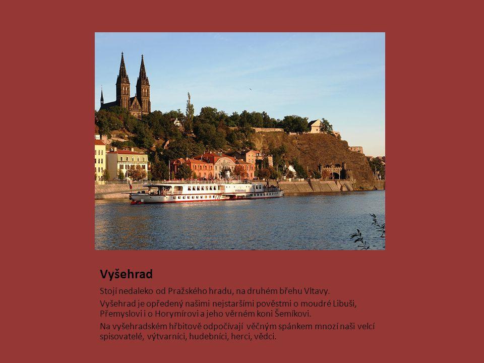 Vyšehrad Stojí nedaleko od Pražského hradu, na druhém břehu Vltavy. Vyšehrad je opředený našimi nejstaršími pověstmi o moudré Libuši, Přemyslovi i o H