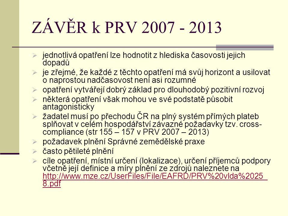 ZÁVĚR k PRV 2007 - 2013  jednotlivá opatření lze hodnotit z hlediska časovosti jejich dopadů  je zřejmé, že každé z těchto opatření má svůj horizont a usilovat o naprostou nadčasovost není asi rozumné  opatření vytvářejí dobrý základ pro dlouhodobý pozitivní rozvoj  některá opatření však mohou ve své podstatě působit antagonisticky  žadatel musí po přechodu ČR na plný systém přímých plateb splňovat v celém hospodářství závazné požadavky tzv.